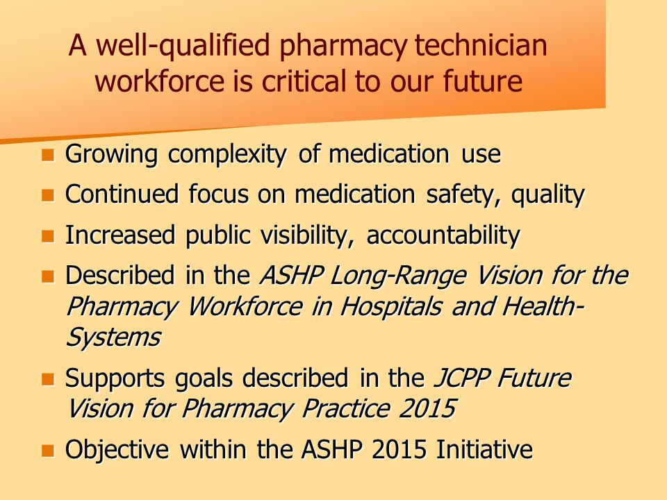 A well-qualified pharmacy technician workforce is critical to our future Growing complexity of medication use Growing complexity of medication use Continued focus on medication safety, quality Continued focus on medication safety, quality Increased public visibility, accountability Increased public visibility, accountability Described in the ASHP Long-Range Vision for the Pharmacy Workforce in Hospitals and Health- Systems Described in the ASHP Long-Range Vision for the Pharmacy Workforce in Hospitals and Health- Systems Supports goals described in the JCPP Future Vision for Pharmacy Practice 2015 Supports goals described in the JCPP Future Vision for Pharmacy Practice 2015 Objective within the ASHP 2015 Initiative Objective within the ASHP 2015 Initiative