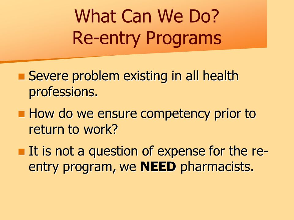 What Can We Do. Re-entry Programs Severe problem existing in all health professions.