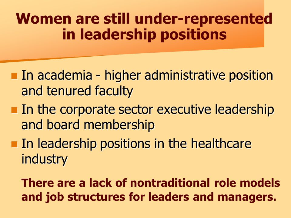 Women are still under-represented in leadership positions In academia - higher administrative position and tenured faculty In academia - higher administrative position and tenured faculty In the corporate sector executive leadership and board membership In the corporate sector executive leadership and board membership In leadership positions in the healthcare industry In leadership positions in the healthcare industry There are a lack of nontraditional role models and job structures for leaders and managers.