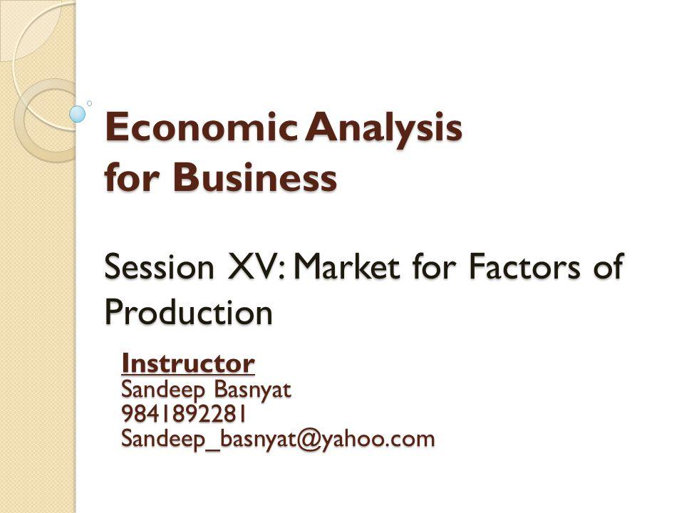 Economic Analysis for Business Session XV: Market for Factors of Production Instructor Sandeep Basnyat 9841892281Sandeep_basnyat@yahoo.com