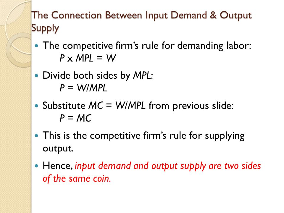 The Connection Between Input Demand & Output Supply The competitive firm's rule for demanding labor: P x MPL = W Divide both sides by MPL: P = W/MPL Substitute MC = W/MPL from previous slide: P = MC This is the competitive firm's rule for supplying output.