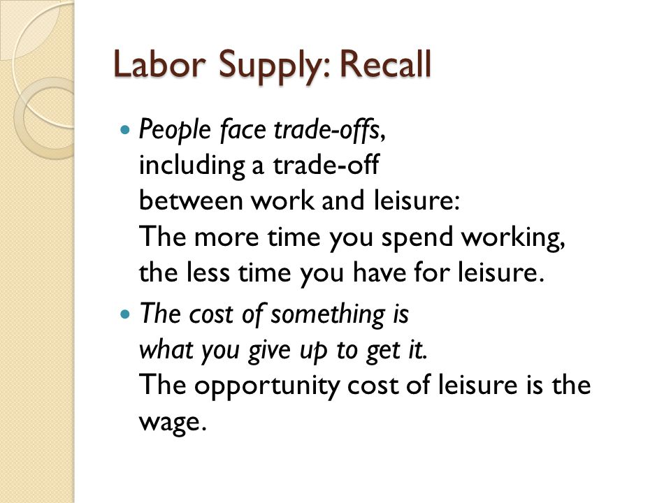 Labor Supply: Recall People face trade-offs, including a trade-off between work and leisure: The more time you spend working, the less time you have for leisure.