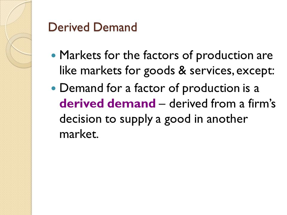 Derived Demand Markets for the factors of production are like markets for goods & services, except: Demand for a factor of production is a derived demand – derived from a firm's decision to supply a good in another market.