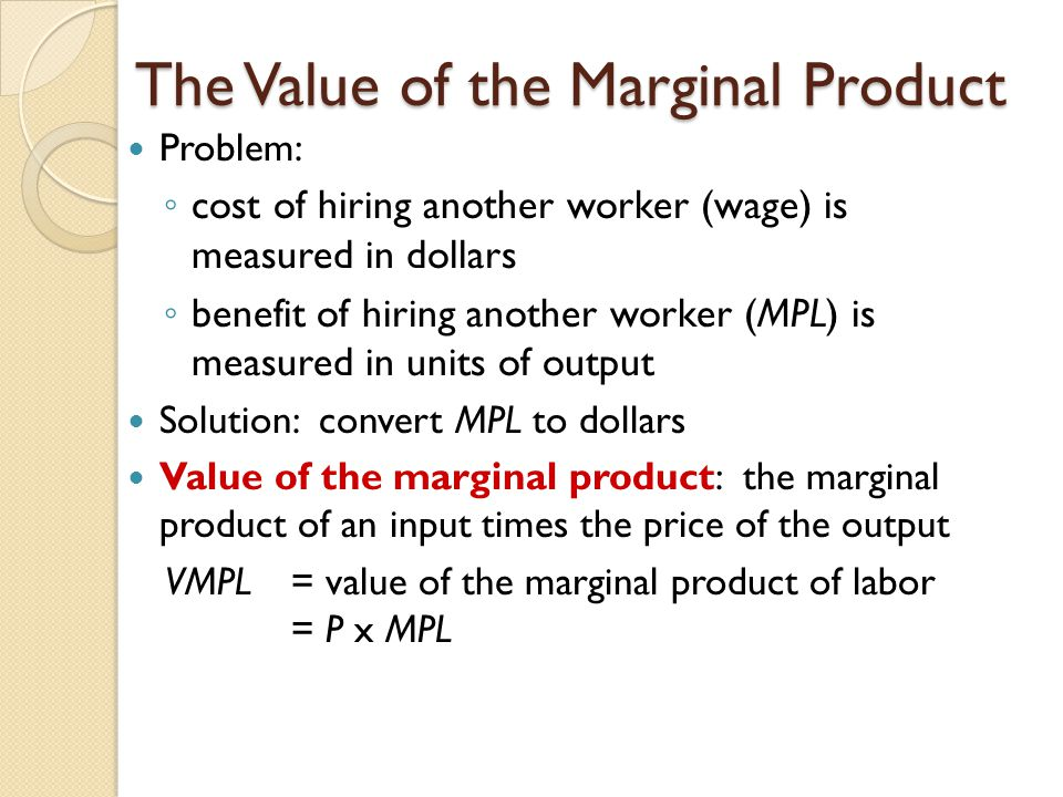 The Value of the Marginal Product Problem: ◦ cost of hiring another worker (wage) is measured in dollars ◦ benefit of hiring another worker (MPL) is measured in units of output Solution: convert MPL to dollars Value of the marginal product: the marginal product of an input times the price of the output VMPL = value of the marginal product of labor = P x MPL