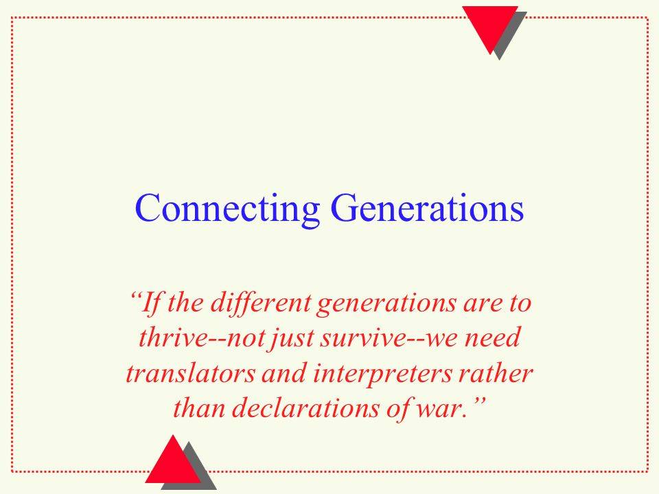 Connecting Generations If the different generations are to thrive--not just survive--we need translators and interpreters rather than declarations of war.