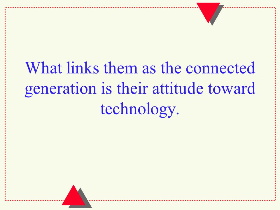 What links them as the connected generation is their attitude toward technology.