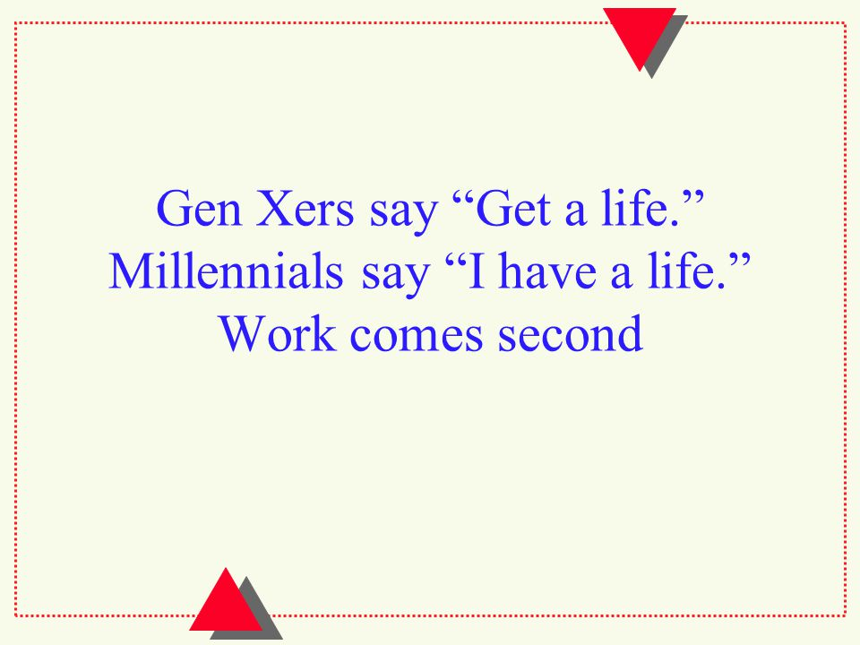 Gen Xers say Get a life. Millennials say I have a life. Work comes second