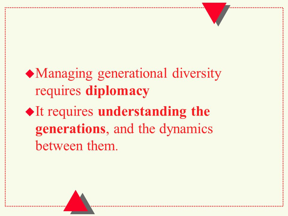  Managing generational diversity requires diplomacy  It requires understanding the generations, and the dynamics between them.