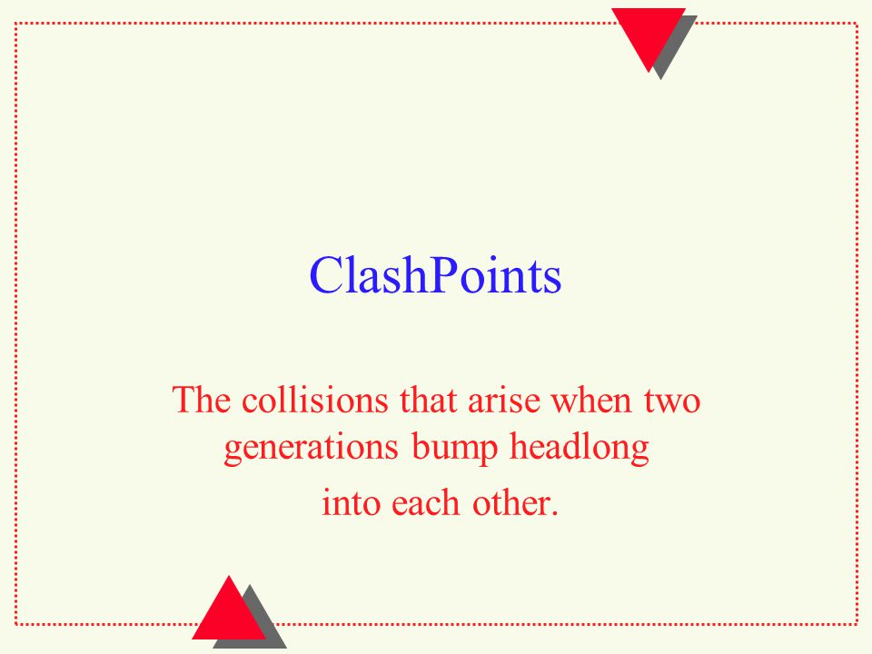 ClashPoints The collisions that arise when two generations bump headlong into each other.