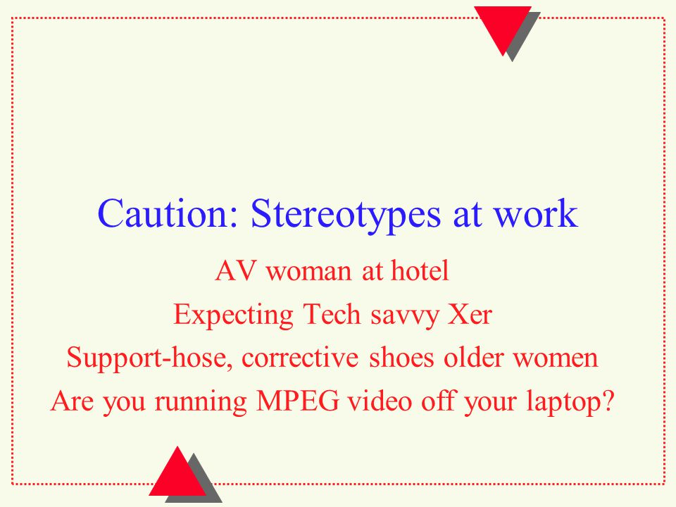 Caution: Stereotypes at work AV woman at hotel Expecting Tech savvy Xer Support-hose, corrective shoes older women Are you running MPEG video off your laptop?