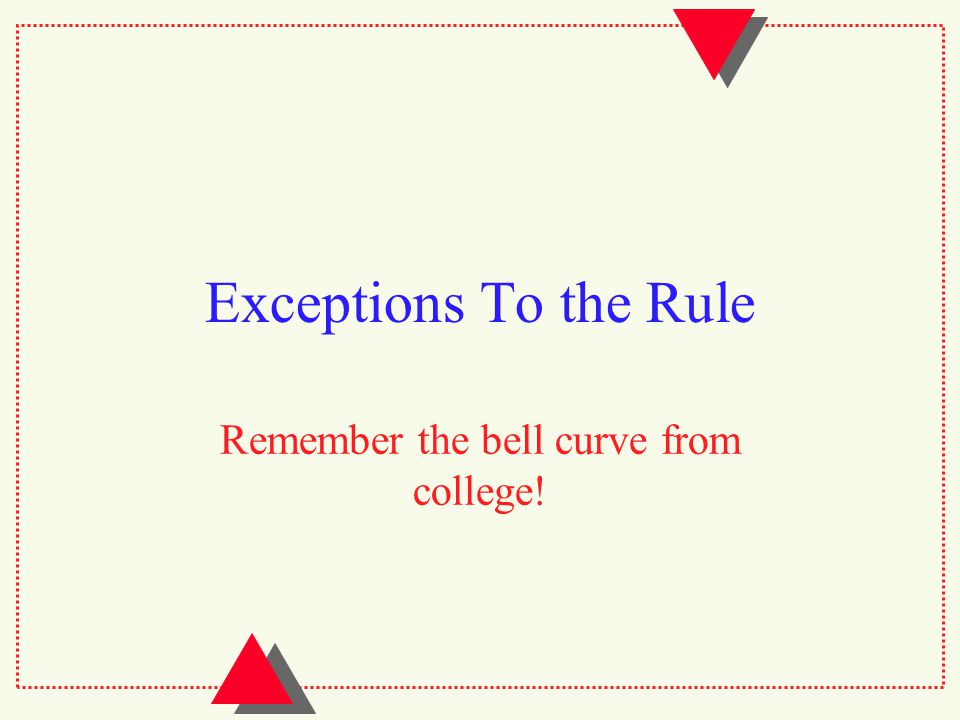 Exceptions To the Rule Remember the bell curve from college!