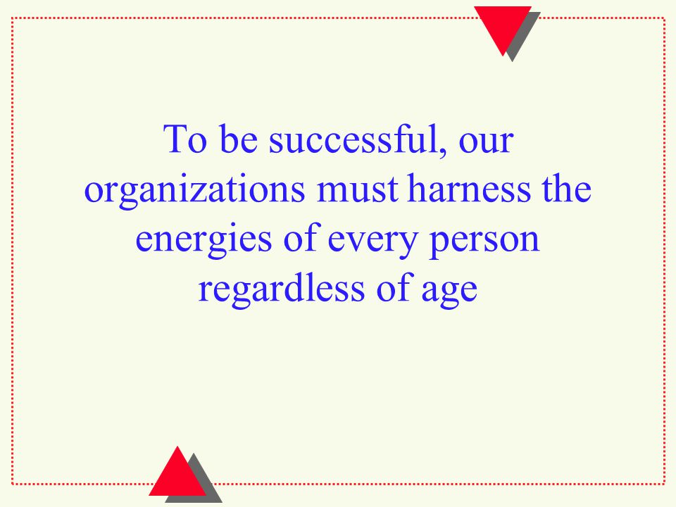 To be successful, our organizations must harness the energies of every person regardless of age