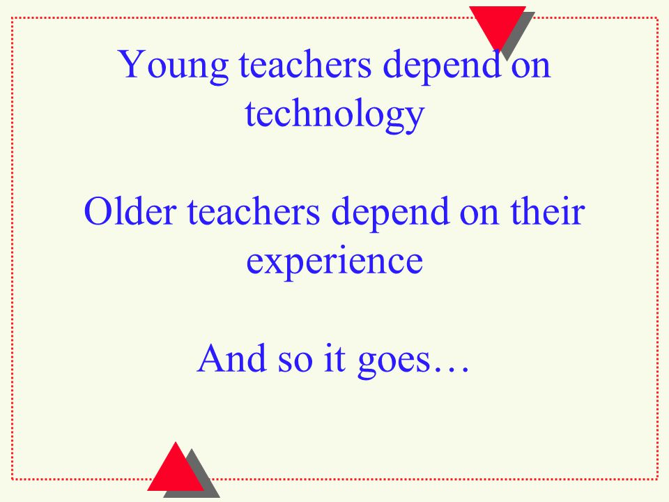 Young teachers depend on technology Older teachers depend on their experience And so it goes…