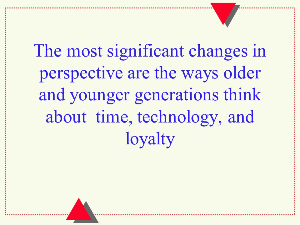 The most significant changes in perspective are the ways older and younger generations think about time, technology, and loyalty