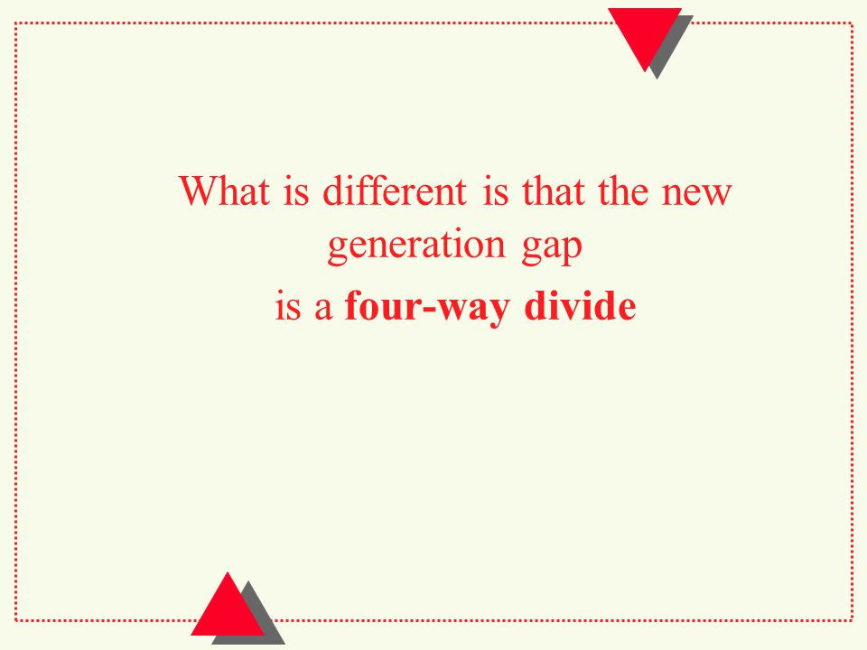 What is different is that the new generation gap is a four-way divide