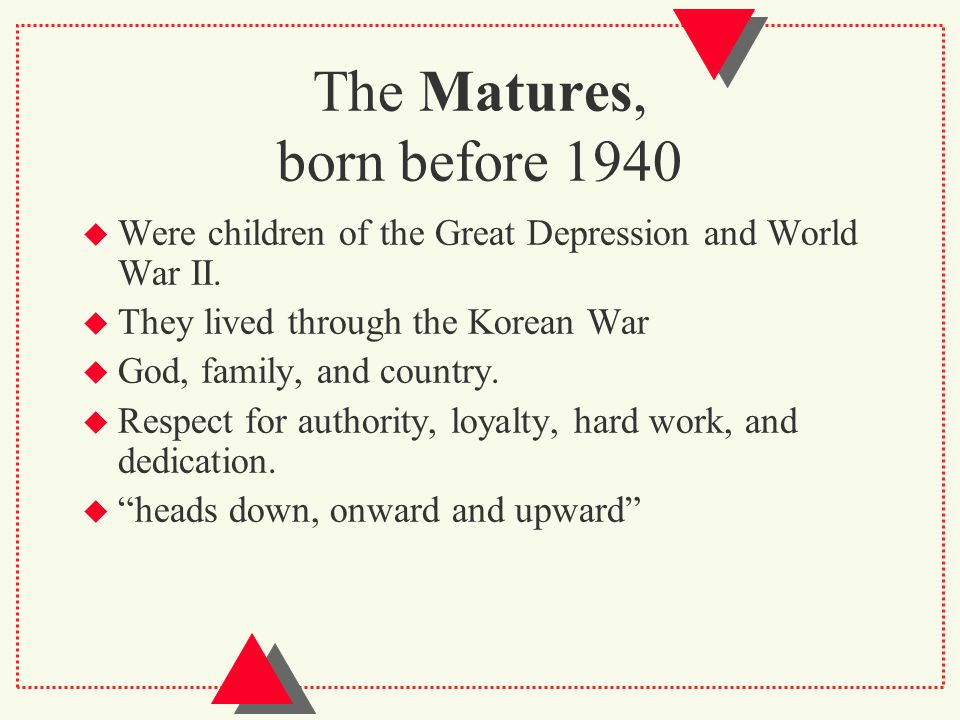 The Matures, born before 1940  Were children of the Great Depression and World War II.