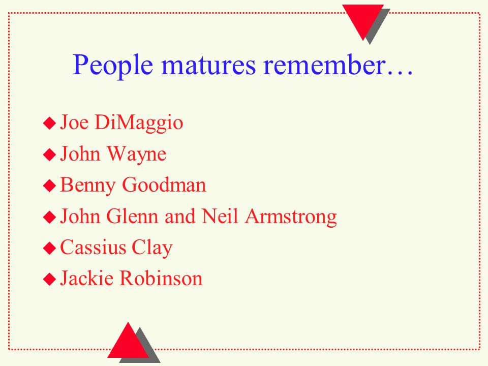 People matures remember…  Joe DiMaggio  John Wayne  Benny Goodman  John Glenn and Neil Armstrong  Cassius Clay  Jackie Robinson
