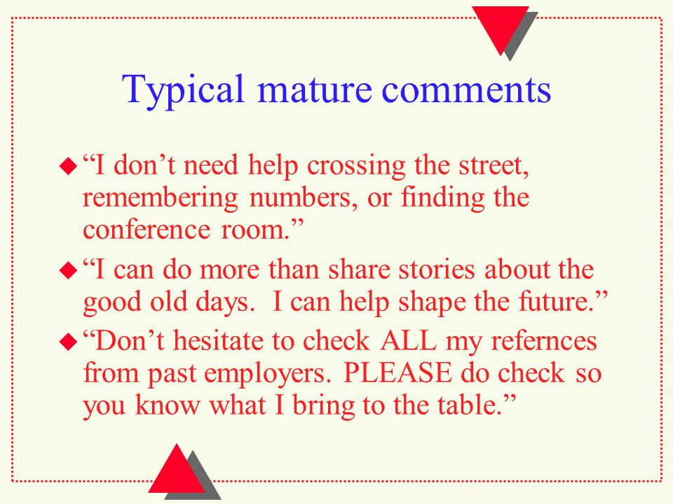 Typical mature comments  I don't need help crossing the street, remembering numbers, or finding the conference room.  I can do more than share stories about the good old days.
