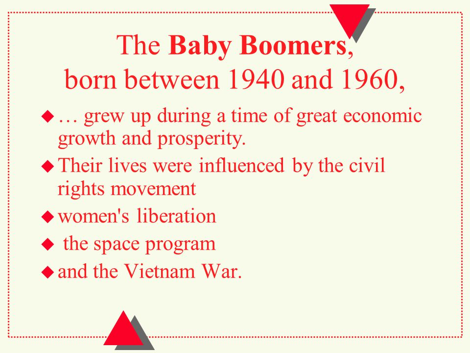 The Baby Boomers, born between 1940 and 1960,  … grew up during a time of great economic growth and prosperity.