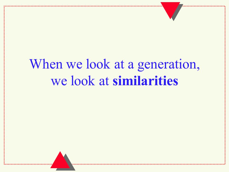 When we look at a generation, we look at similarities