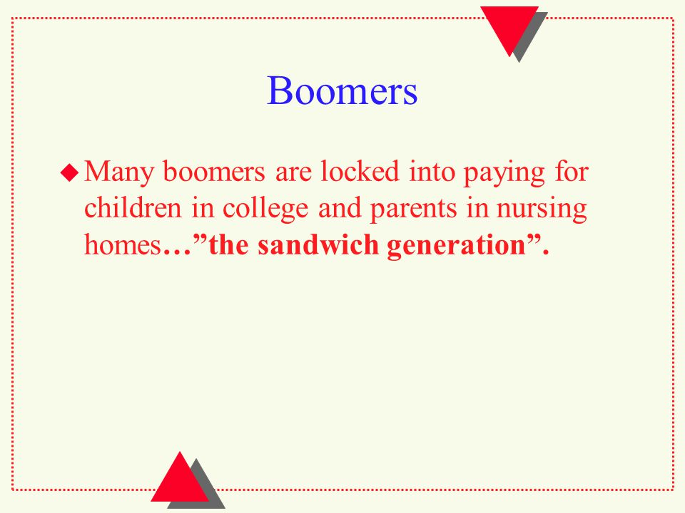 Boomers  Many boomers are locked into paying for children in college and parents in nursing homes… the sandwich generation .