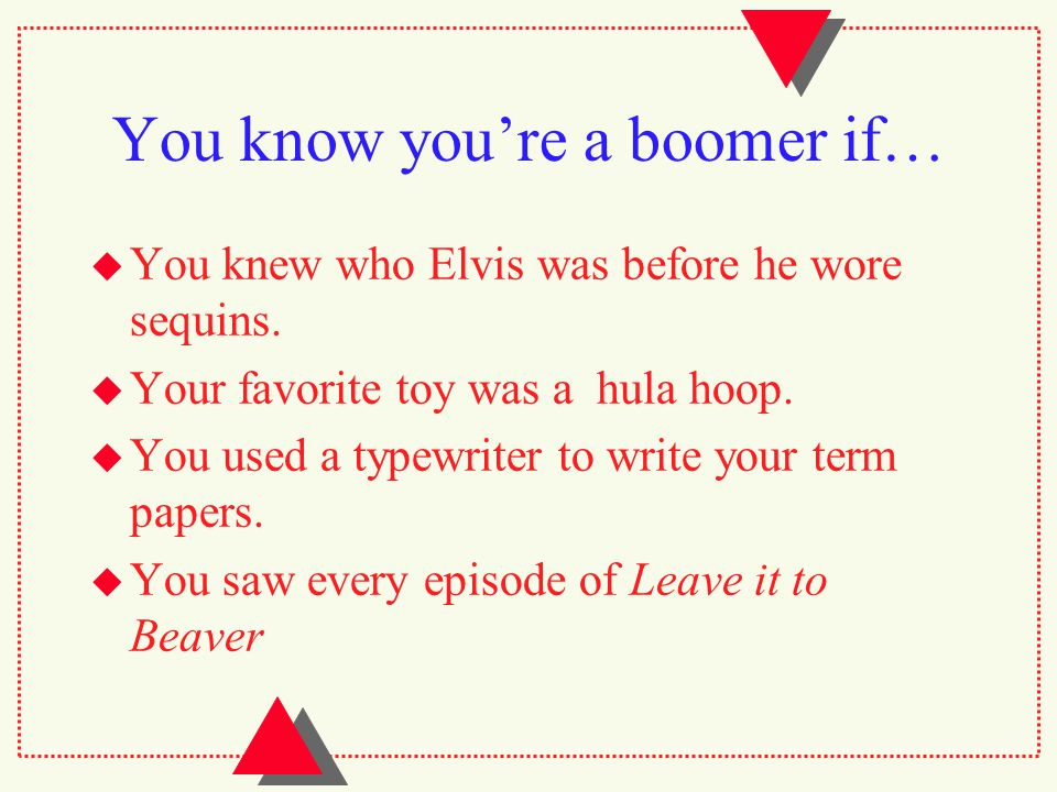 You know you're a boomer if…  You knew who Elvis was before he wore sequins.