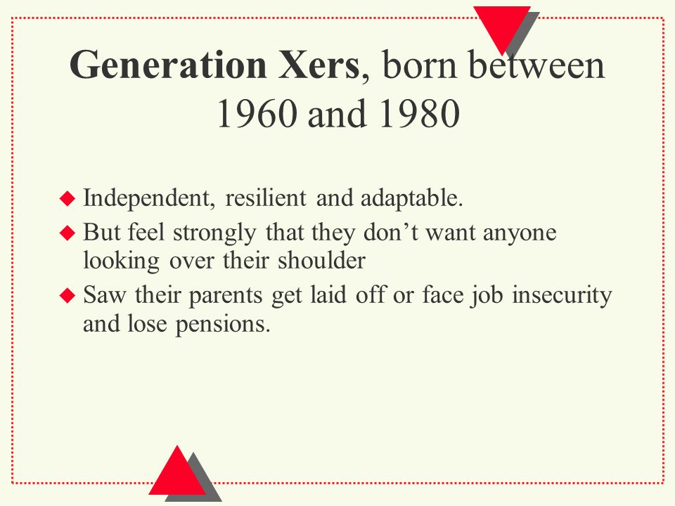 Generation Xers, born between 1960 and 1980  Independent, resilient and adaptable.