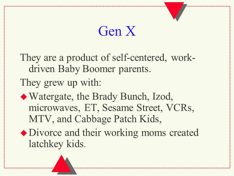 Gen X They are a product of self-centered, work- driven Baby Boomer parents.