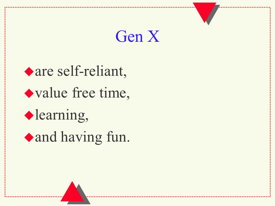 Gen X  are self-reliant,  value free time,  learning,  and having fun.