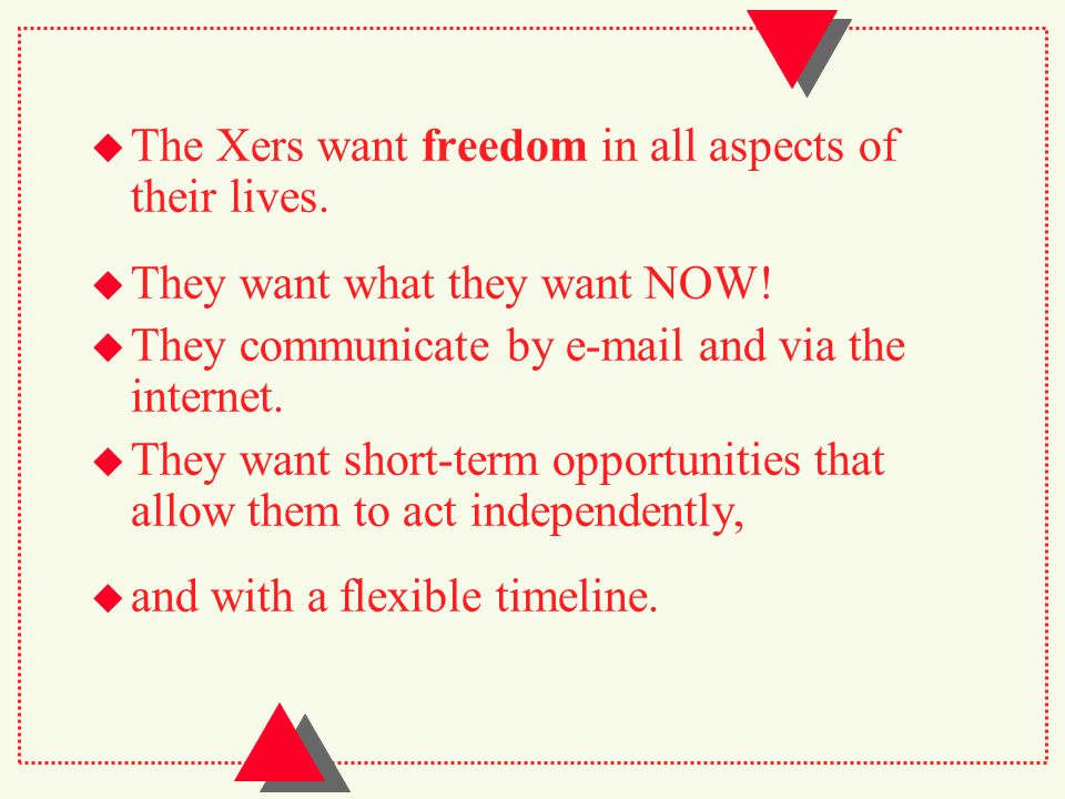  The Xers want freedom in all aspects of their lives.
