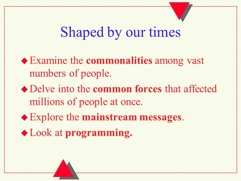 Shaped by our times  Examine the commonalities among vast numbers of people.