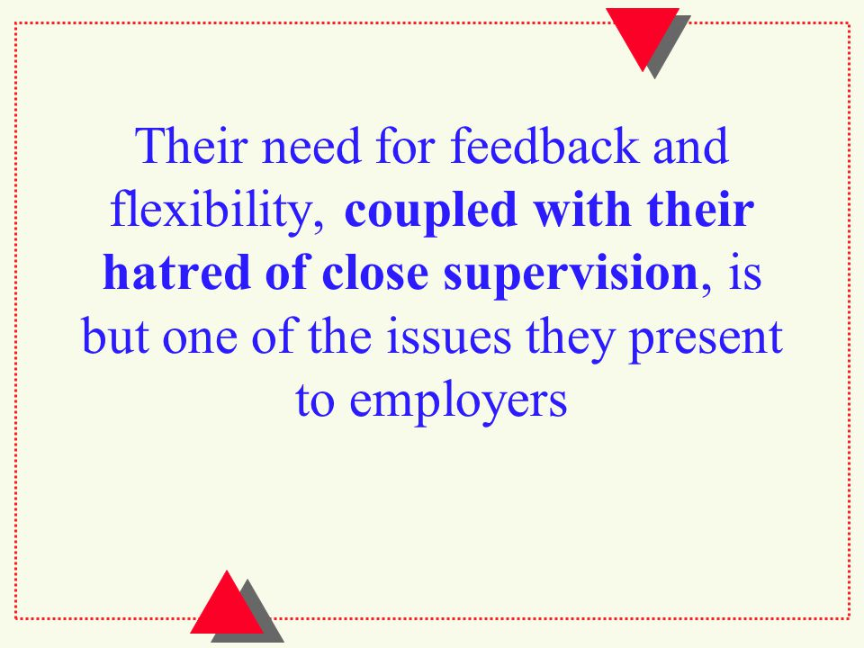 Their need for feedback and flexibility, coupled with their hatred of close supervision, is but one of the issues they present to employers