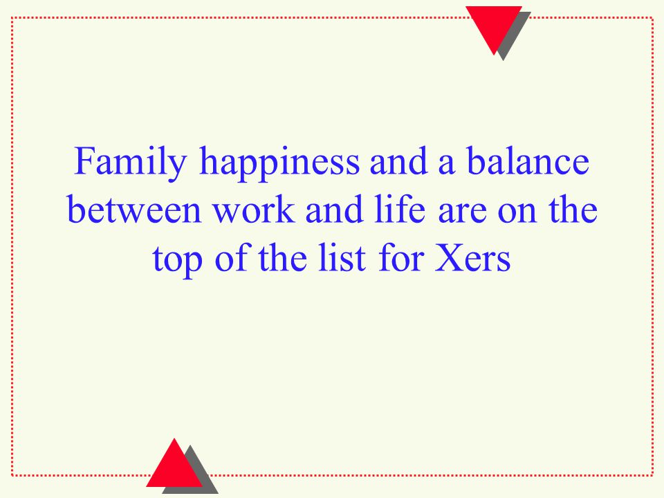 Family happiness and a balance between work and life are on the top of the list for Xers