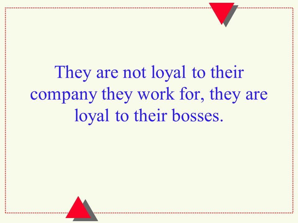 They are not loyal to their company they work for, they are loyal to their bosses.
