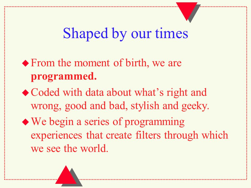 Shaped by our times  From the moment of birth, we are programmed.