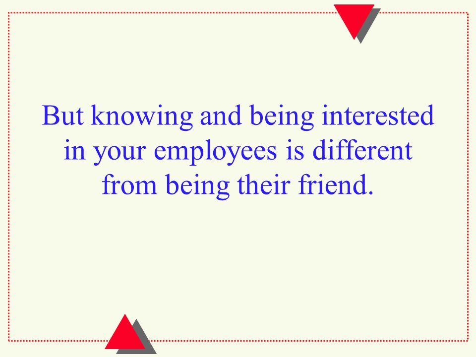 But knowing and being interested in your employees is different from being their friend.