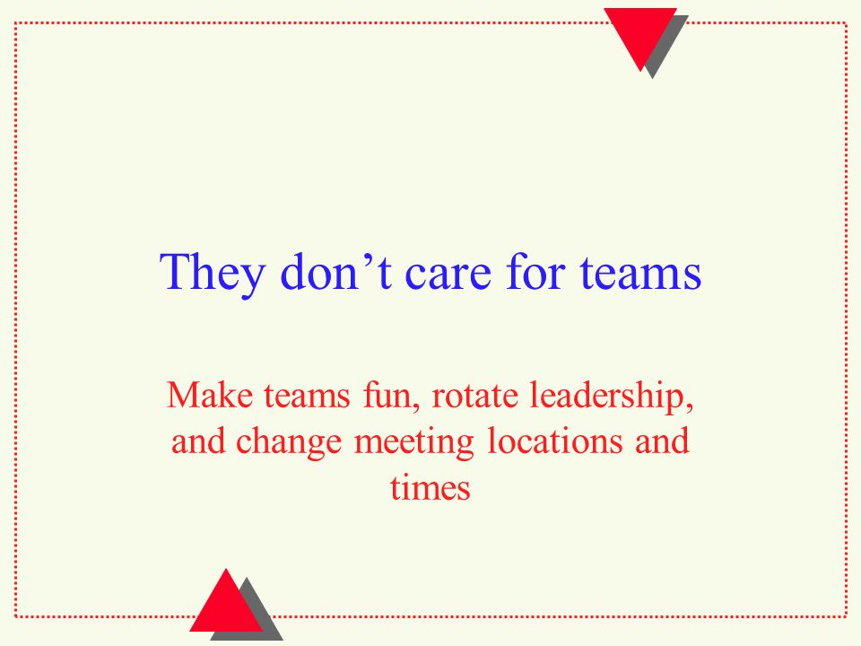 They don't care for teams Make teams fun, rotate leadership, and change meeting locations and times