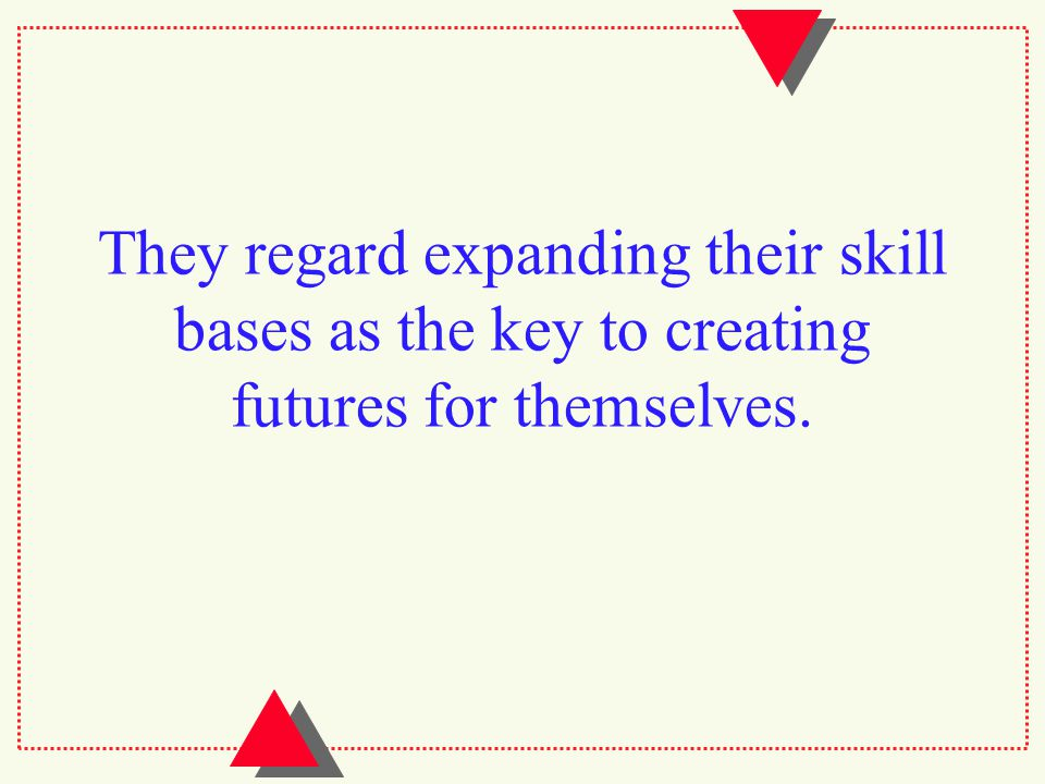 They regard expanding their skill bases as the key to creating futures for themselves.