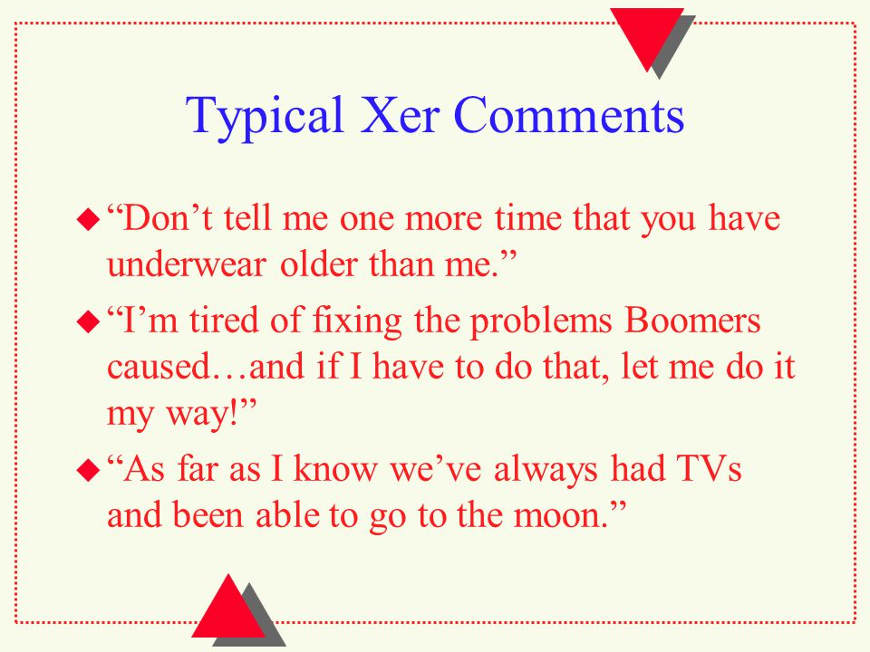 Typical Xer Comments  Don't tell me one more time that you have underwear older than me.  I'm tired of fixing the problems Boomers caused…and if I have to do that, let me do it my way!  As far as I know we've always had TVs and been able to go to the moon.