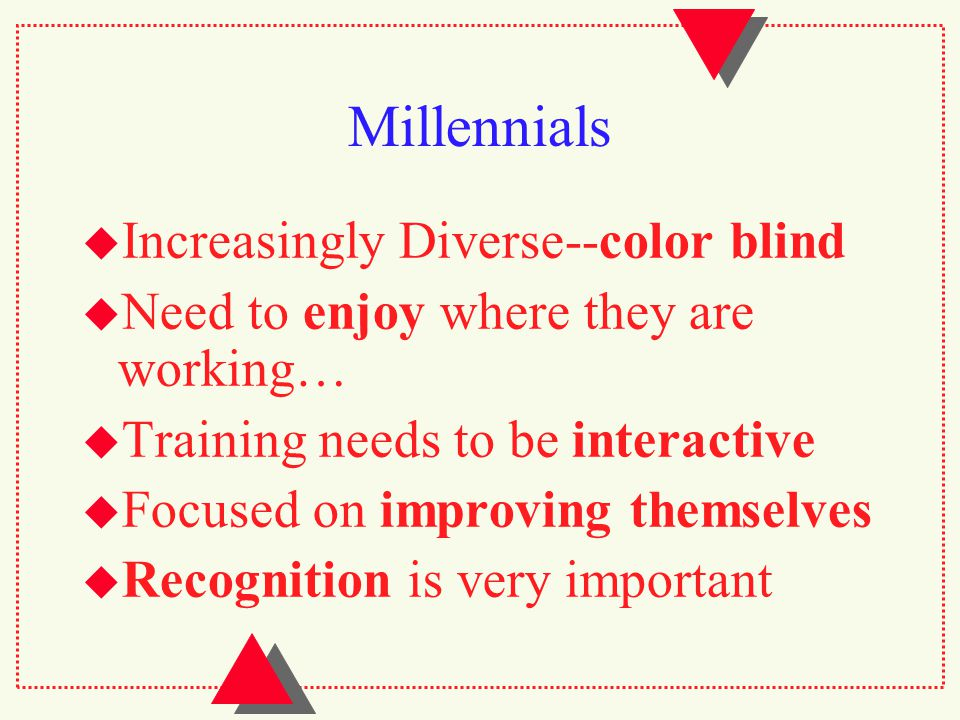 Millennials  Increasingly Diverse--color blind  Need to enjoy where they are working…  Training needs to be interactive  Focused on improving themselves  Recognition is very important