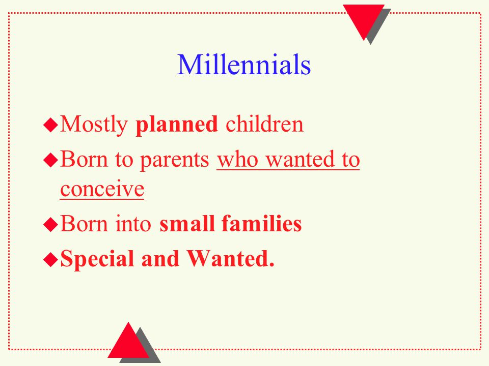 Millennials  Mostly planned children  Born to parents who wanted to conceive  Born into small families  Special and Wanted.