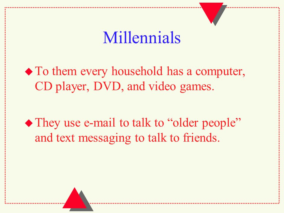 Millennials  To them every household has a computer, CD player, DVD, and video games.