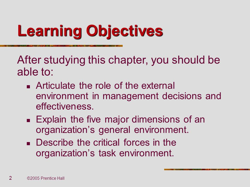 2 ©2005 Prentice Hall Learning Objectives Articulate the role of the external environment in management decisions and effectiveness. Explain the five