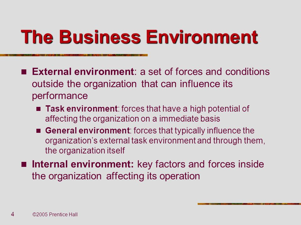 4 ©2005 Prentice Hall The Business Environment External environment: a set of forces and conditions outside the organization that can influence its pe