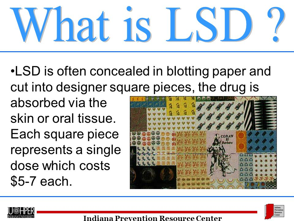 Indiana Prevention Resource Center LSD is often concealed in blotting paper and cut into designer square pieces, the drug is absorbed via the skin or oral tissue.