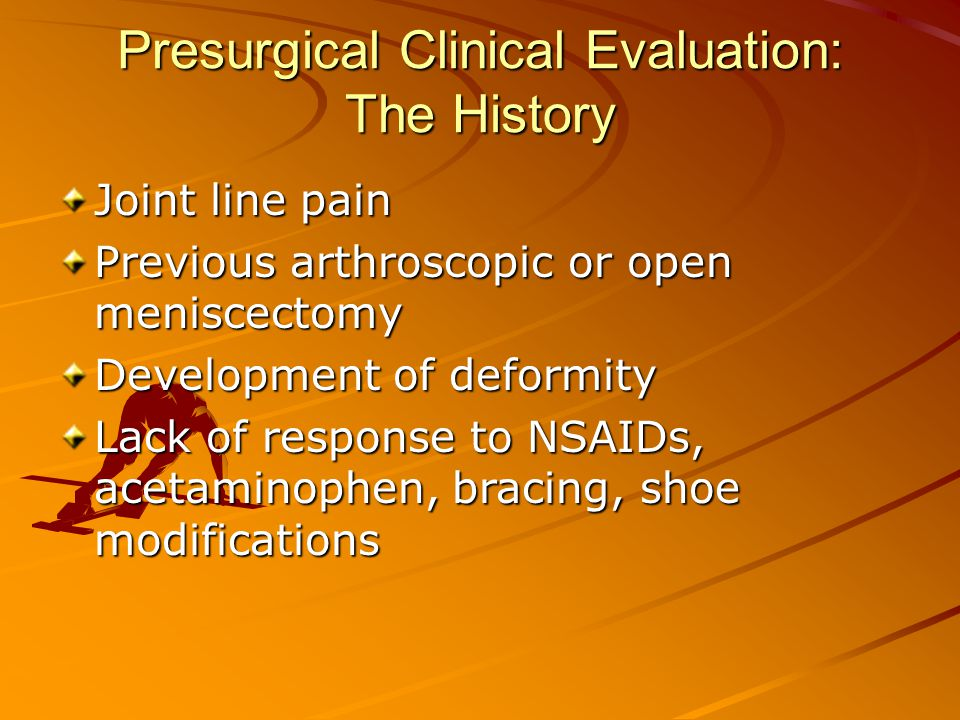 Presurgical Clinical Evaluation: The History Joint line pain Previous arthroscopic or open meniscectomy Development of deformity Lack of response to NSAIDs, acetaminophen, bracing, shoe modifications