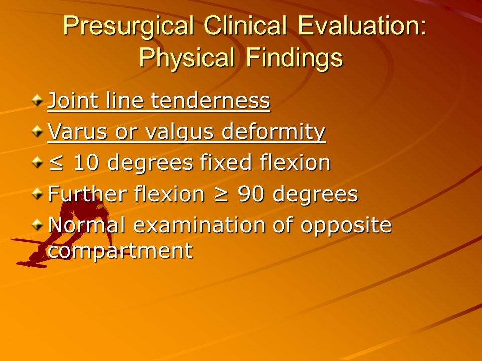 Presurgical Clinical Evaluation: Physical Findings Presurgical Clinical Evaluation: Physical Findings Joint line tenderness Varus or valgus deformity ≤ 10 degrees fixed flexion Further flexion ≥ 90 degrees Normal examination of opposite compartment