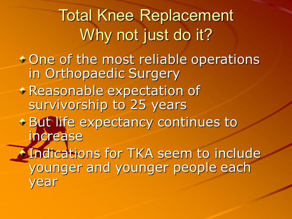 Total Knee Replacement Why not just do it.