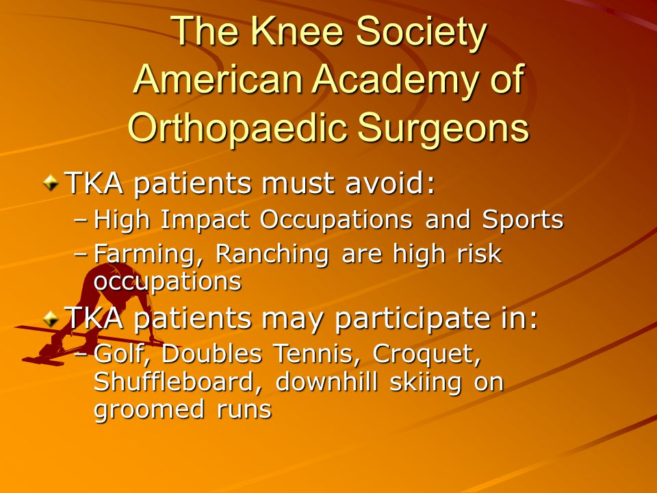 The Knee Society American Academy of Orthopaedic Surgeons TKA patients must avoid: –High Impact Occupations and Sports –Farming, Ranching are high risk occupations TKA patients may participate in: –Golf, Doubles Tennis, Croquet, Shuffleboard, downhill skiing on groomed runs
