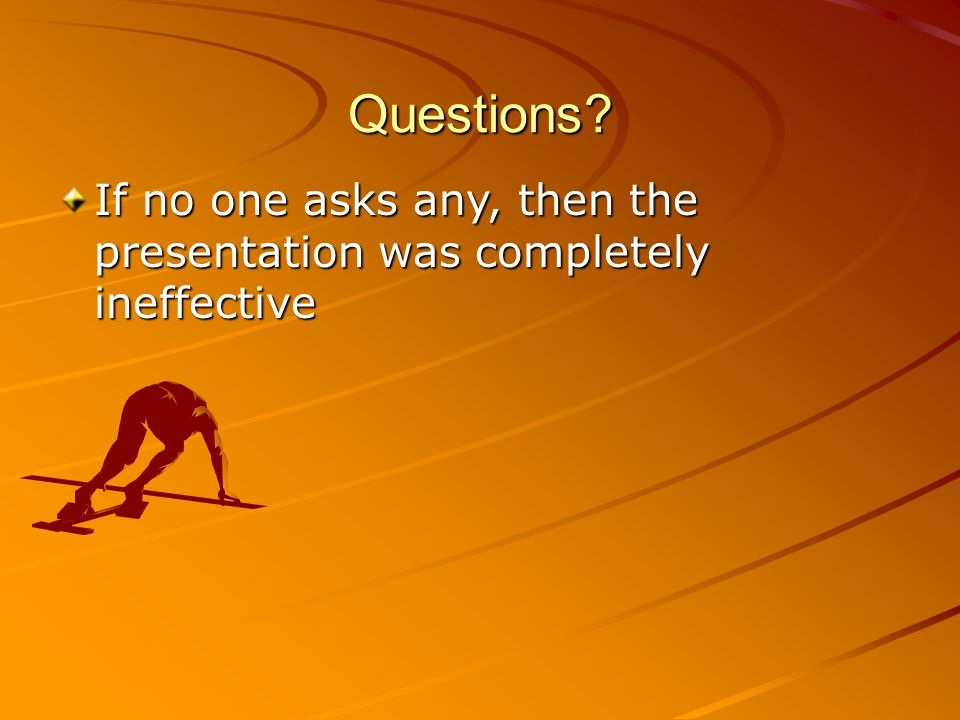 Questions If no one asks any, then the presentation was completely ineffective